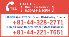 CALL US Kawasaki Office (Crane Distributing Center):+81-44-328-2771 Used Cranes Enquiry, Bare Renting, and Real Estate Business:+81-44-221-7651 Business Hours: 8:30AM-5:30PM